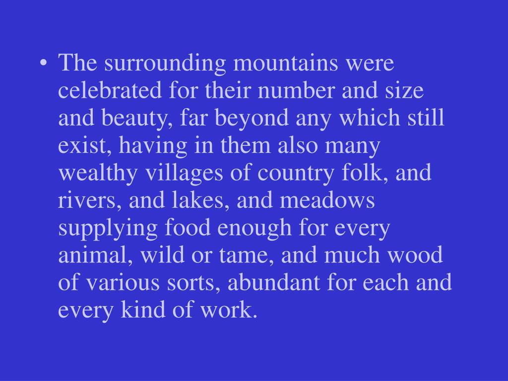 The surrounding mountains were celebrated for their number and size and beauty, far beyond any which still exist, having in them also many wealthy villages of country folk, and rivers, and lakes, and meadows supplying food enough for every animal, wild or tame, and much wood of various sorts, abundant for each and every kind of work.