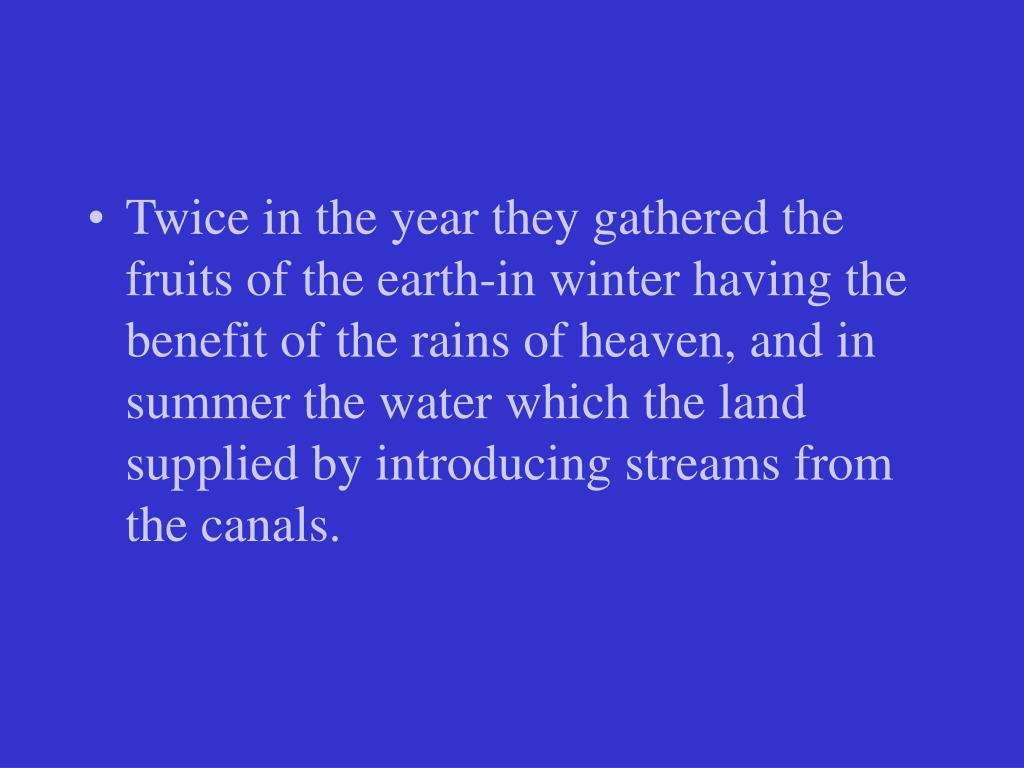 Twice in the year they gathered the fruits of the earth-in winter having the benefit of the rains of heaven, and in summer the water which the land supplied by introducing streams from the canals.
