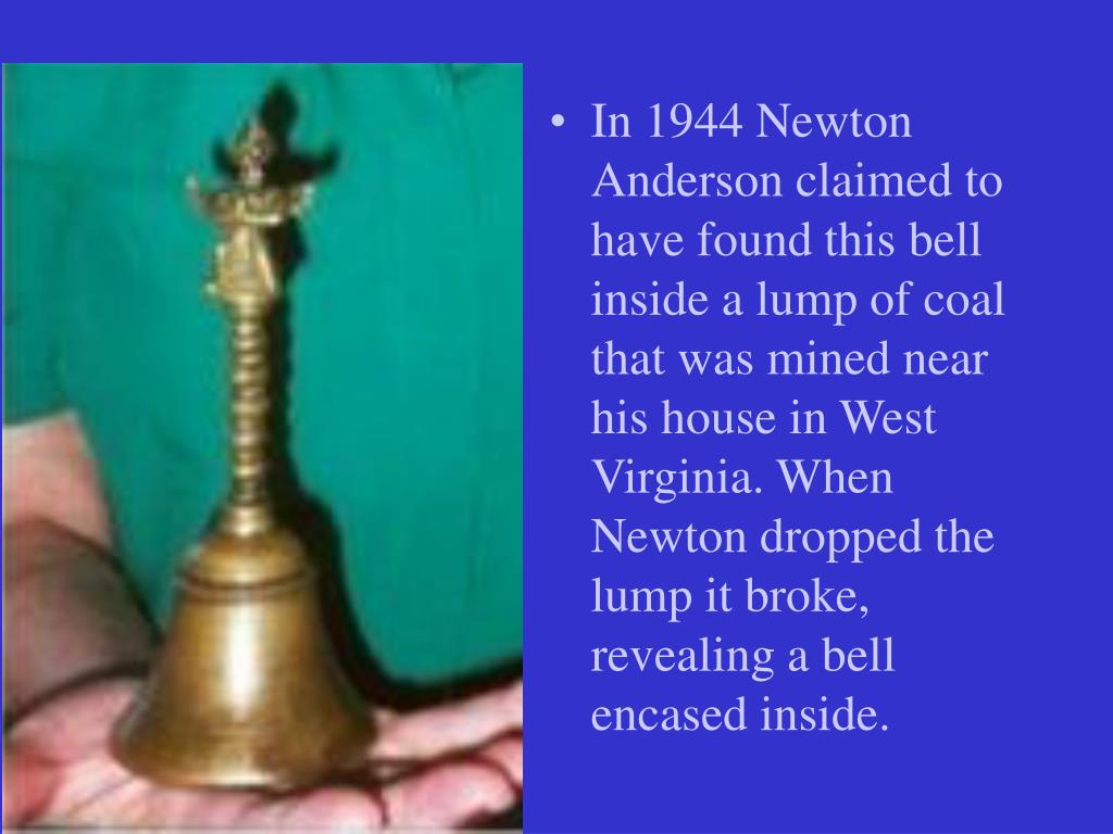 In 1944 Newton Anderson claimed to have found this bell inside a lump of coal that was mined near his house in West Virginia. When Newton dropped the lump it broke, revealing a bell encased inside.