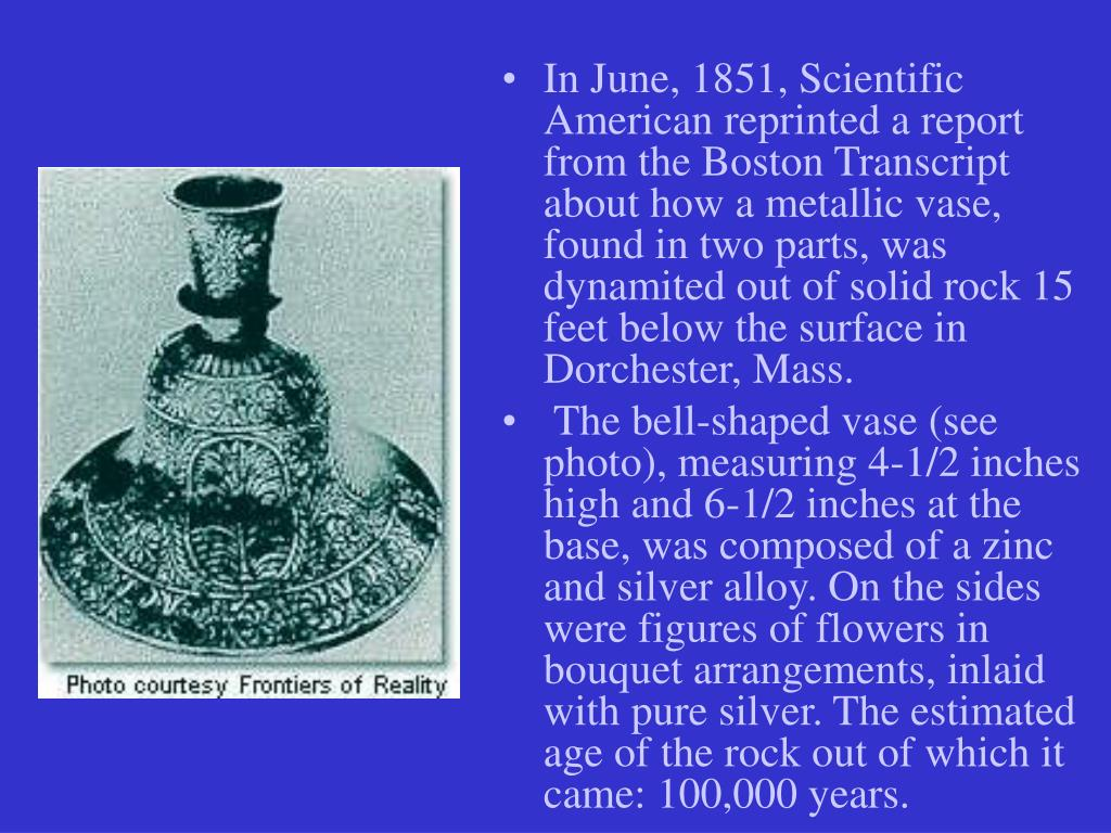 In June, 1851, Scientific American reprinted a report from the Boston Transcript about how a metallic vase, found in two parts, was dynamited out of solid rock 15 feet below the surface in Dorchester, Mass.