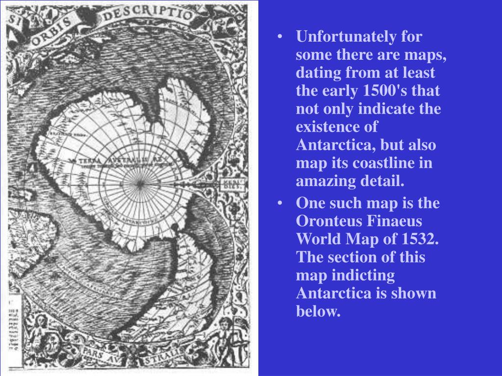 Unfortunately for some there are maps, dating from at least the early 1500's that not only indicate the existence of Antarctica, but also map its coastline in amazing detail.