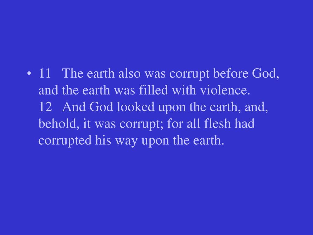11   The earth also was corrupt before God, and the earth was filled with violence.