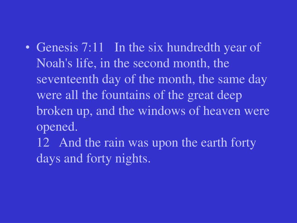 Genesis 7:11   In the six hundredth year of Noah's life, in the second month, the seventeenth day of the month, the same day were all the fountains of the great deep broken up, and the windows of heaven were opened.