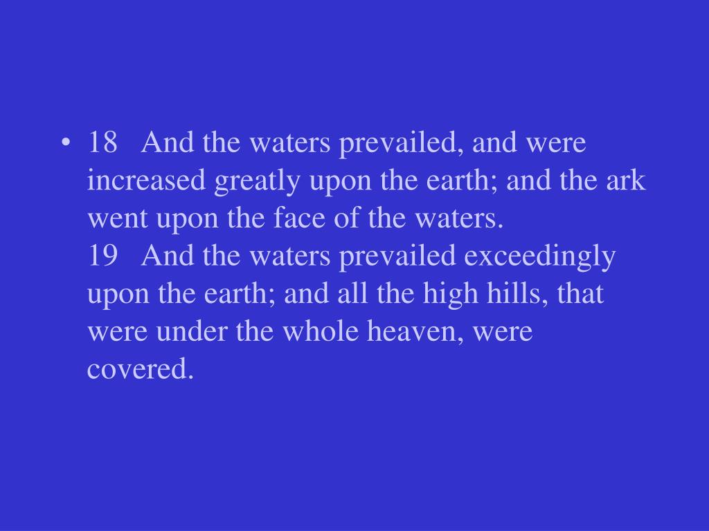 18   And the waters prevailed, and were increased greatly upon the earth; and the ark went upon the face of the waters.