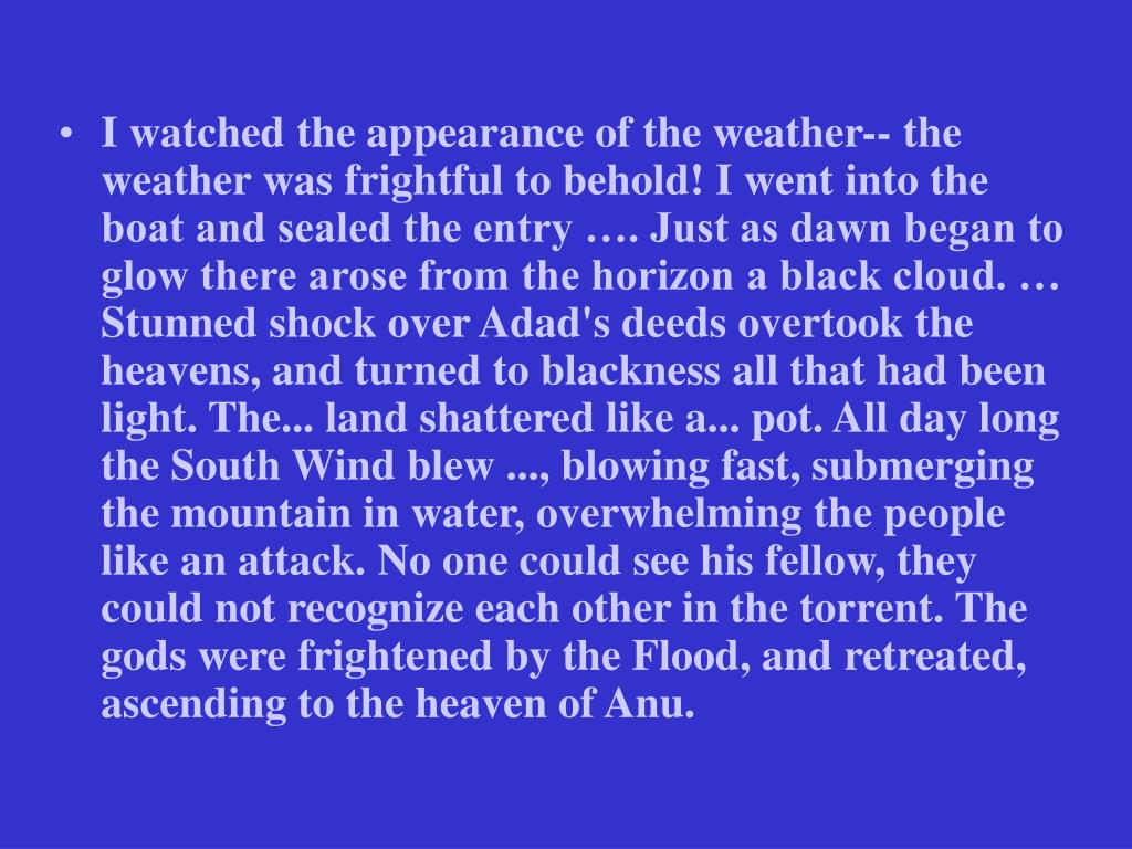 I watched the appearance of the weather-- the weather was frightful to behold! I went into the boat and sealed the entry …. Just as dawn began to glow there arose from the horizon a black cloud. … Stunned shock over Adad's deeds overtook the heavens, and turned to blackness all that had been light. The... land shattered like a... pot. All day long the South Wind blew ..., blowing fast, submerging the mountain in water, overwhelming the people like an attack. No one could see his fellow, they could not recognize each other in the torrent. The gods were frightened by the Flood, and retreated, ascending to the heaven of Anu.