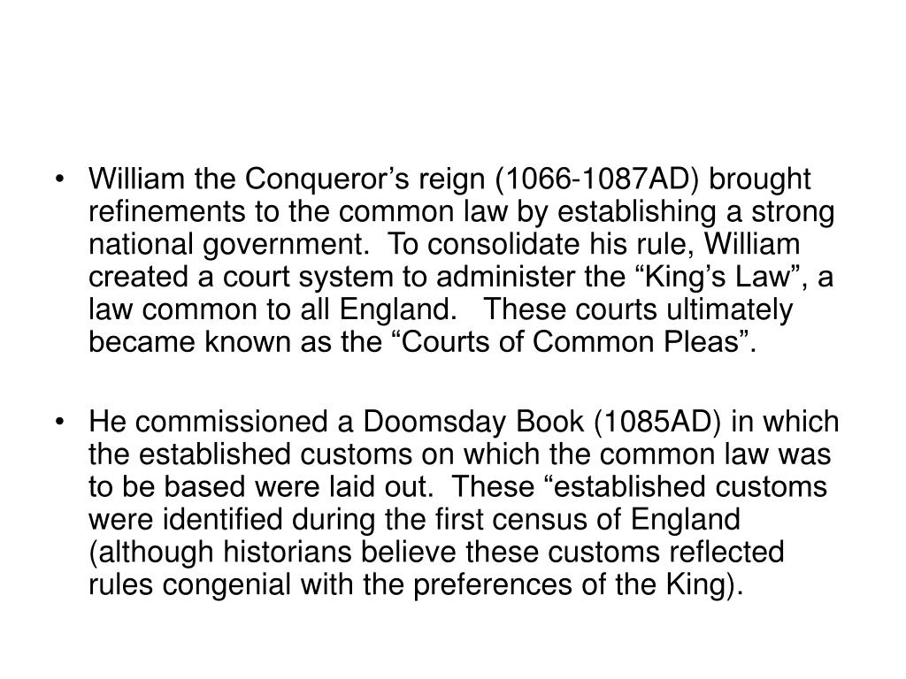"William the Conqueror's reign (1066-1087AD) brought refinements to the common law by establishing a strong national government.  To consolidate his rule, William created a court system to administer the ""King's Law"", a law common to all England.   These courts ultimately became known as the ""Courts of Common Pleas""."