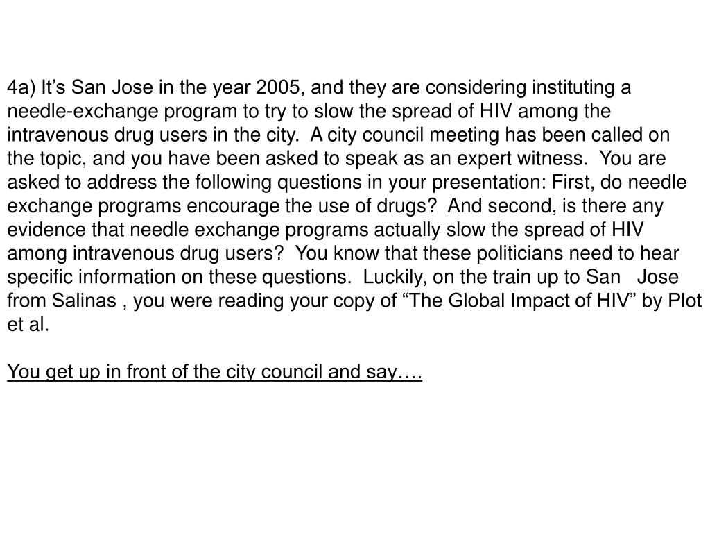 "4a) It's San Jose in the year 2005, and they are considering instituting a needle-exchange program to try to slow the spread of HIV among the intravenous drug users in the city.  A city council meeting has been called on the topic, and you have been asked to speak as an expert witness.  You are asked to address the following questions in your presentation: First, do needle exchange programs encourage the use of drugs?  And second, is there any evidence that needle exchange programs actually slow the spread of HIV among intravenous drug users?  You know that these politicians need to hear specific information on these questions.  Luckily, on the train up to San   Jose from Salinas , you were reading your copy of ""The Global Impact of HIV"" by Plot et al."