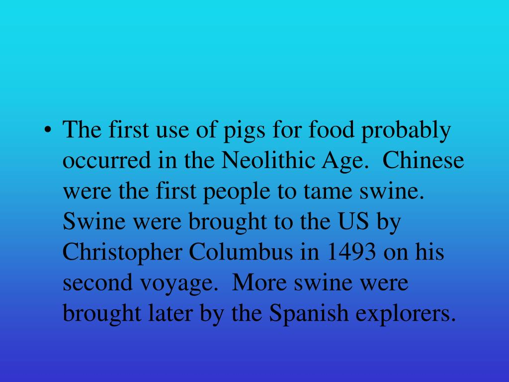 The first use of pigs for food probably occurred in the Neolithic Age.  Chinese were the first people to tame swine.  Swine were brought to the US by Christopher Columbus in 1493 on his second voyage.  More swine were brought later by the Spanish explorers.