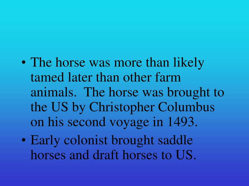 The horse was more than likely tamed later than other farm animals.  The horse was brought to the US by Christopher Columbus on his second voyage in 1493.