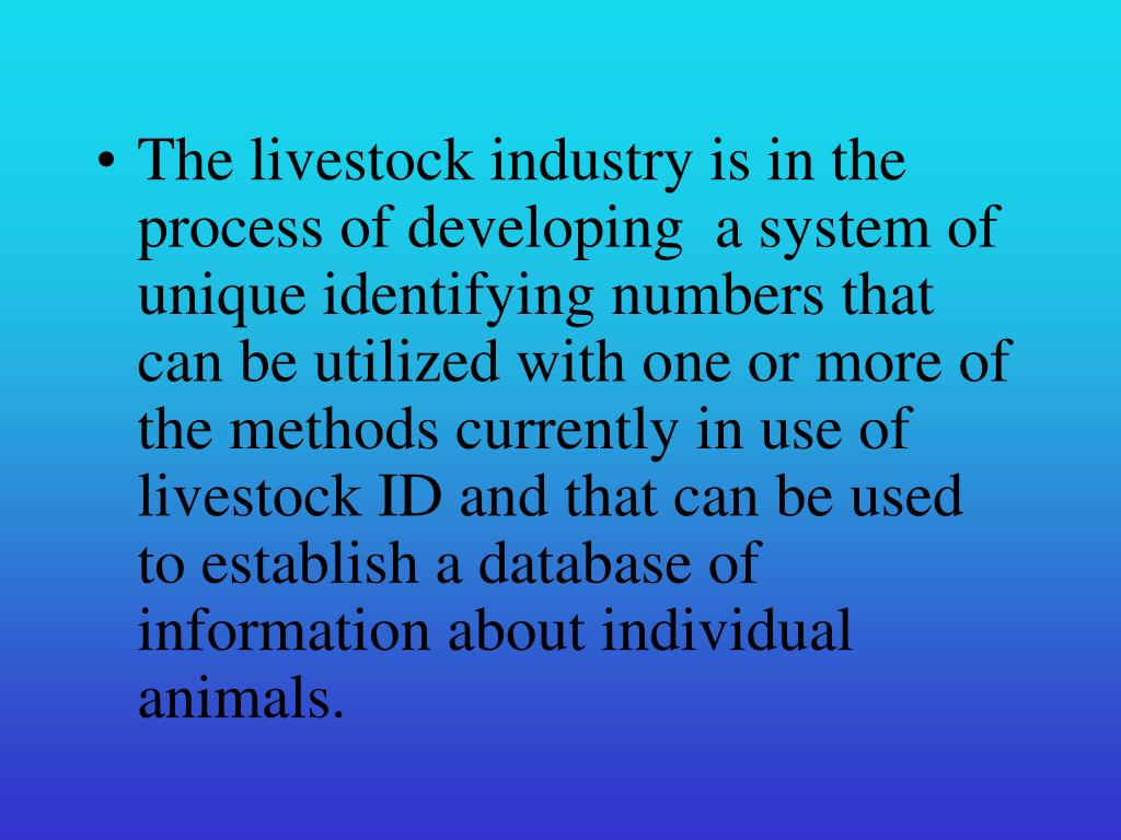 The livestock industry is in the process of developing  a system of unique identifying numbers that can be utilized with one or more of the methods currently in use of livestock ID and that can be used to establish a database of information about individual animals.