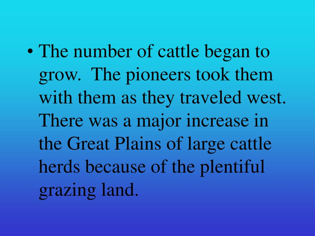 The number of cattle began to grow.  The pioneers took them with them as they traveled west.  There was a major increase in the Great Plains of large cattle herds because of the plentiful grazing land.