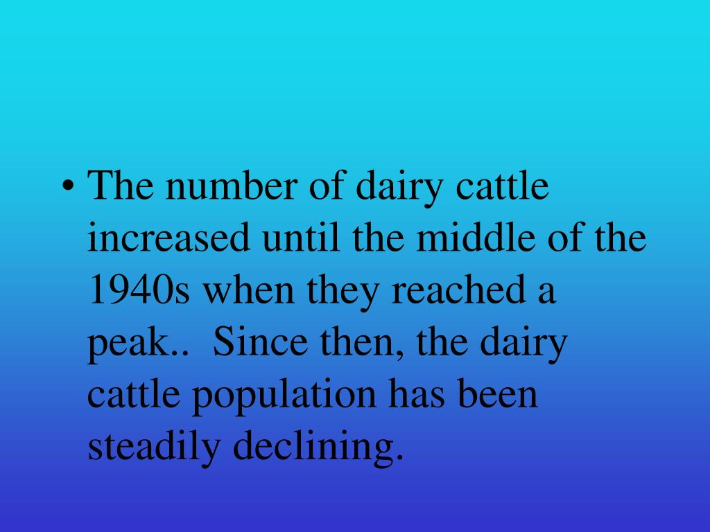 The number of dairy cattle increased until the middle of the 1940s when they reached a peak..  Since then, the dairy cattle population has been steadily declining.