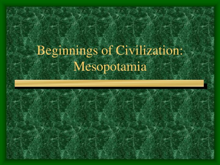 Beginnings of Civilization:  Mesopotamia