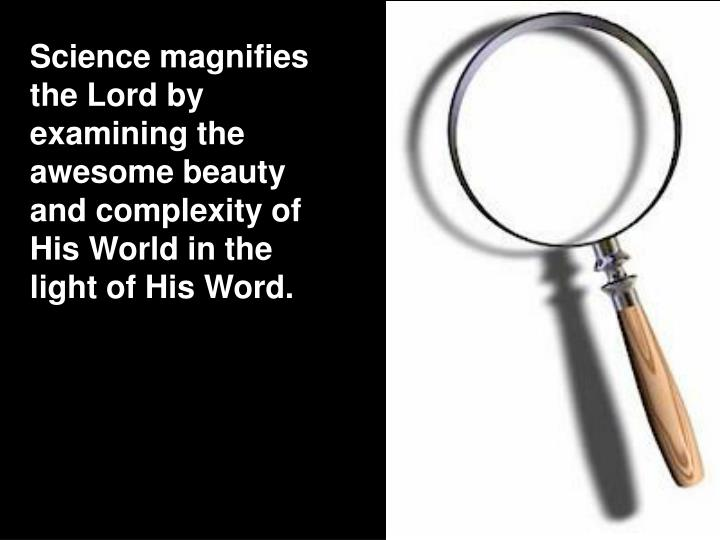 Science magnifies the Lord by examining the awesome beauty and complexity of His World in the light ...