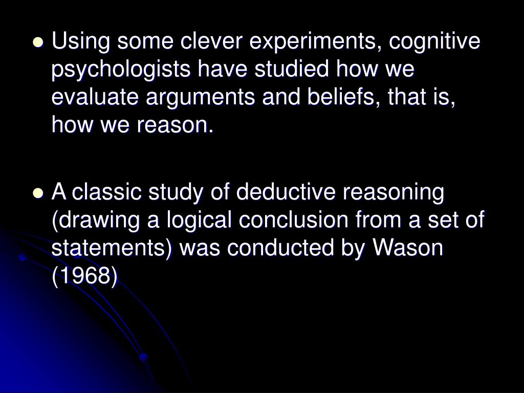 Using some clever experiments, cognitive psychologists have studied how we evaluate arguments and beliefs, that is, how we reason.