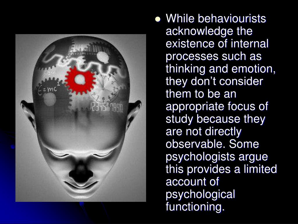 While behaviourists acknowledge the existence of internal processes such as thinking and emotion, they don't consider them to be an appropriate focus of study because they are not directly observable. Some psychologists argue this provides a limited account of psychological functioning.