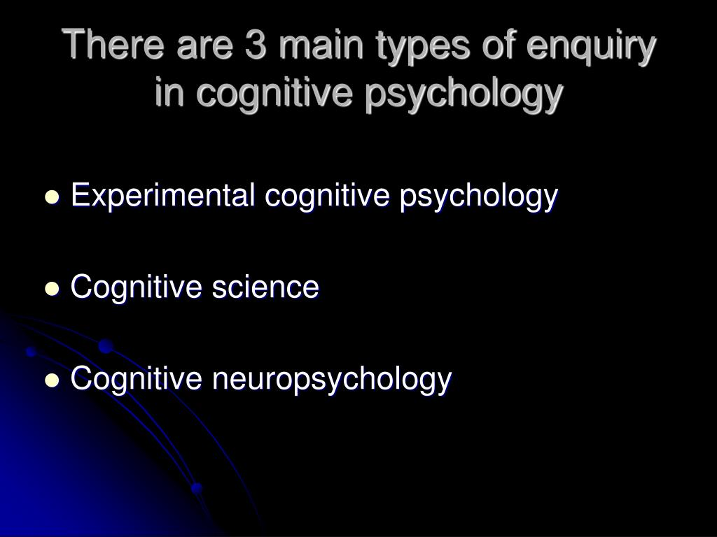 There are 3 main types of enquiry in cognitive psychology