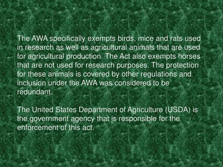 The AWA specifically exempts birds, mice and rats used in research as well as agricultural animals that are used for agricultural production. The Act also exempts horses that are not used for research purposes. The protection for these animals is covered by other regulations and inclusion under the AWA was considered to be redundant.
