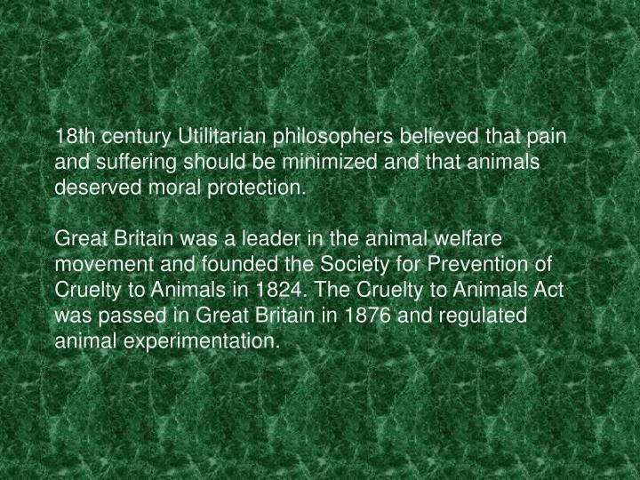 18th century Utilitarian philosophers believed that pain and suffering should be minimized and that animals deserved moral protection.