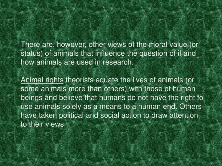 There are, however, other views of the moral value (or status) of animals that influence the question of if and how animals are used in research.