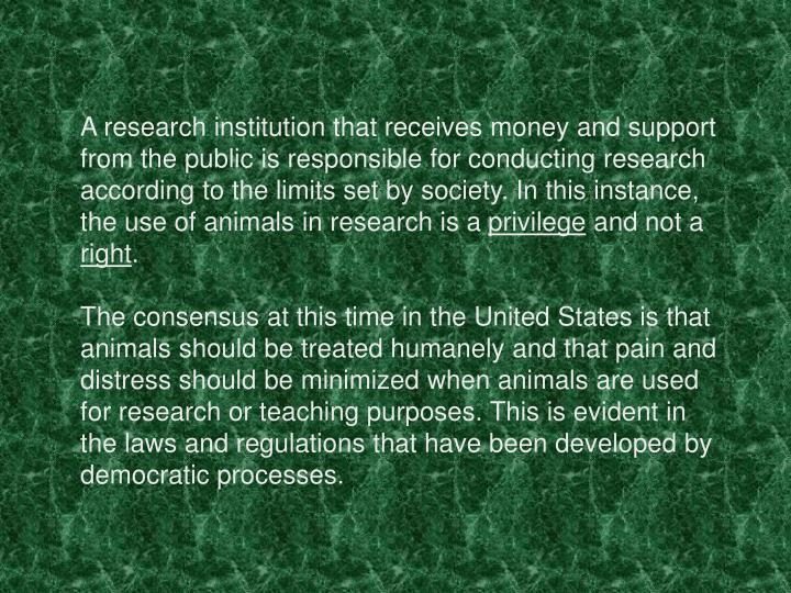 A research institution that receives money and support from the public is responsible for conducting research according to the limits set by society. In this instance, the use of animals in research is a