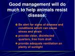 good management will do much to help animals resist disease