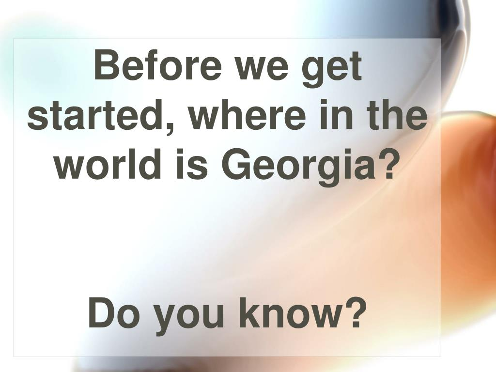 Before we get started, where in the world is Georgia?