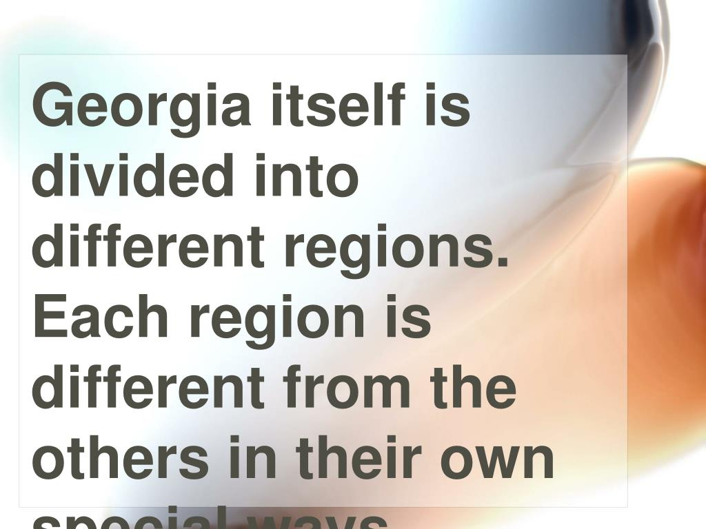 Georgia itself is divided into different regions. Each region is different from the others in their own special ways.