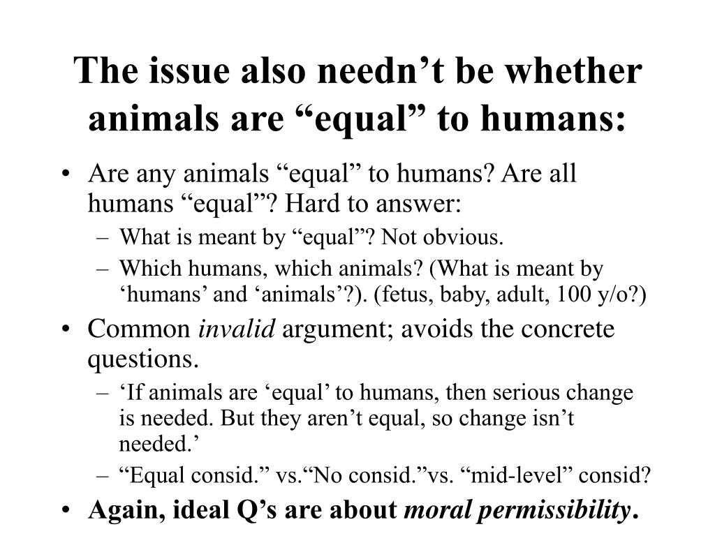 "The issue also needn't be whether animals are ""equal"" to humans:"