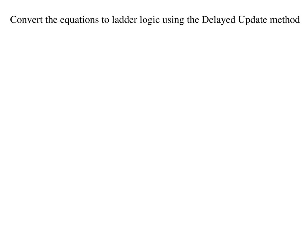 Convert the equations to ladder logic using the Delayed Update method