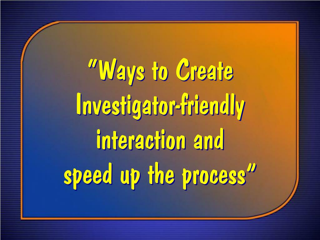 """Ways to Create Investigator‑friendly interaction and"