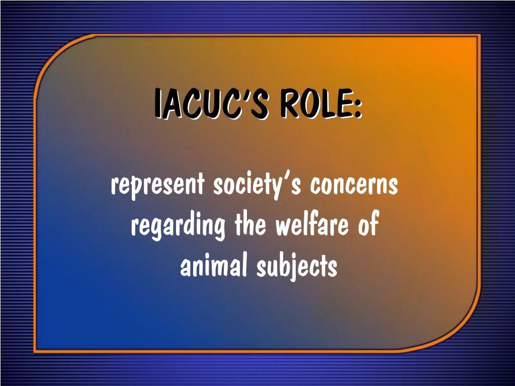 IACUC'S ROLE:
