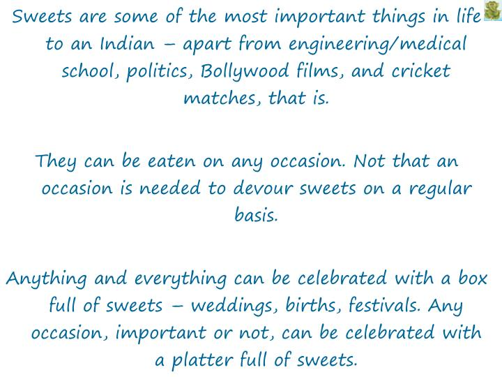 Sweets are some of the most important things in life to an Indian – apart from engineering/medical...