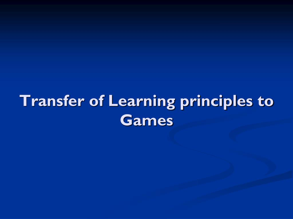 Transfer of Learning principles to Games