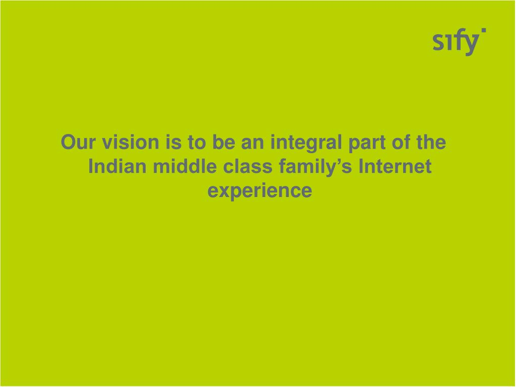 Our vision is to be an integral part of the Indian middle class family's Internet experience
