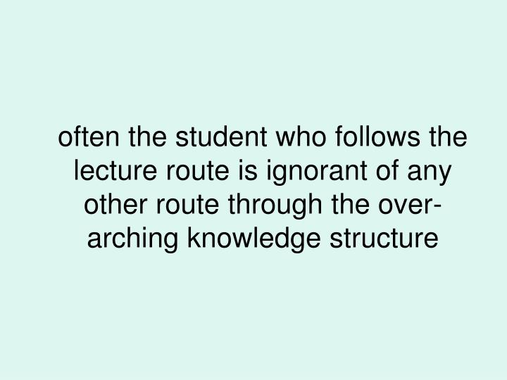 often the student who follows the lecture route is ignorant of any other route through the over-arching knowledge structure