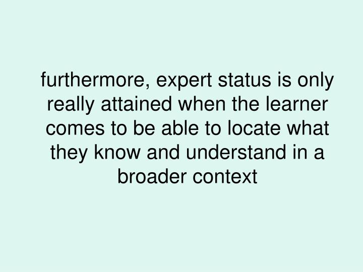 furthermore, expert status is only really attained when the learner comes to be able to locate what they know and understand in a broader context
