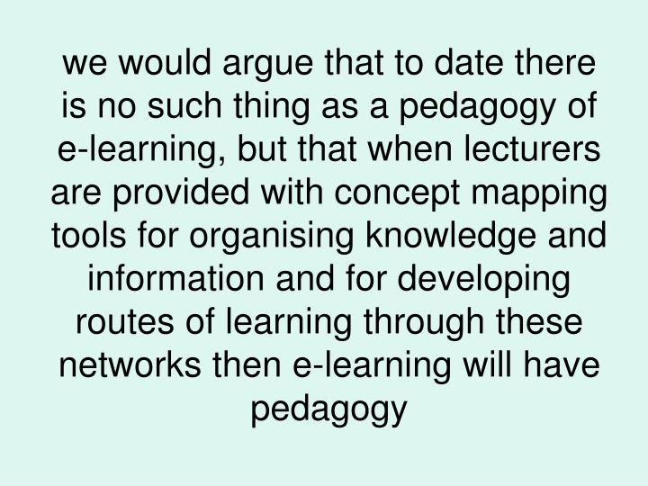 we would argue that to date there is no such thing as a pedagogy of e-learning, but that when lecturers are provided with concept mapping tools for organising knowledge and information and for developing routes of learning through these networks then e-learning will have pedagogy