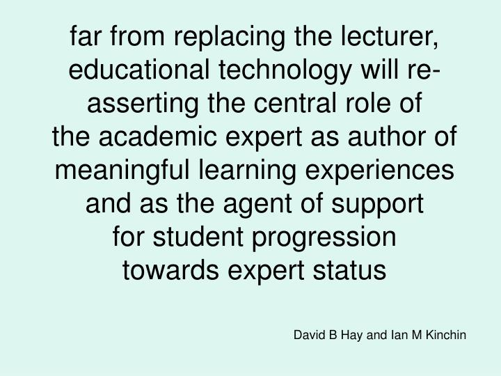 far from replacing the lecturer, educational technology will re-asserting the central role of