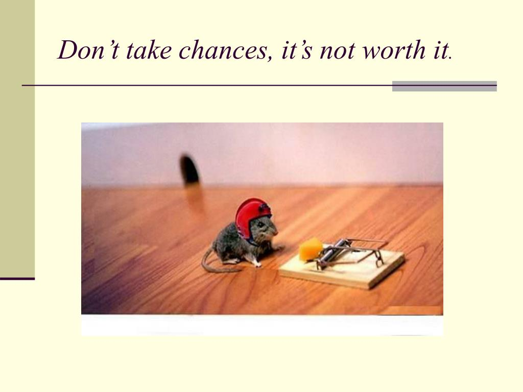 Don't take chances, it's not worth it