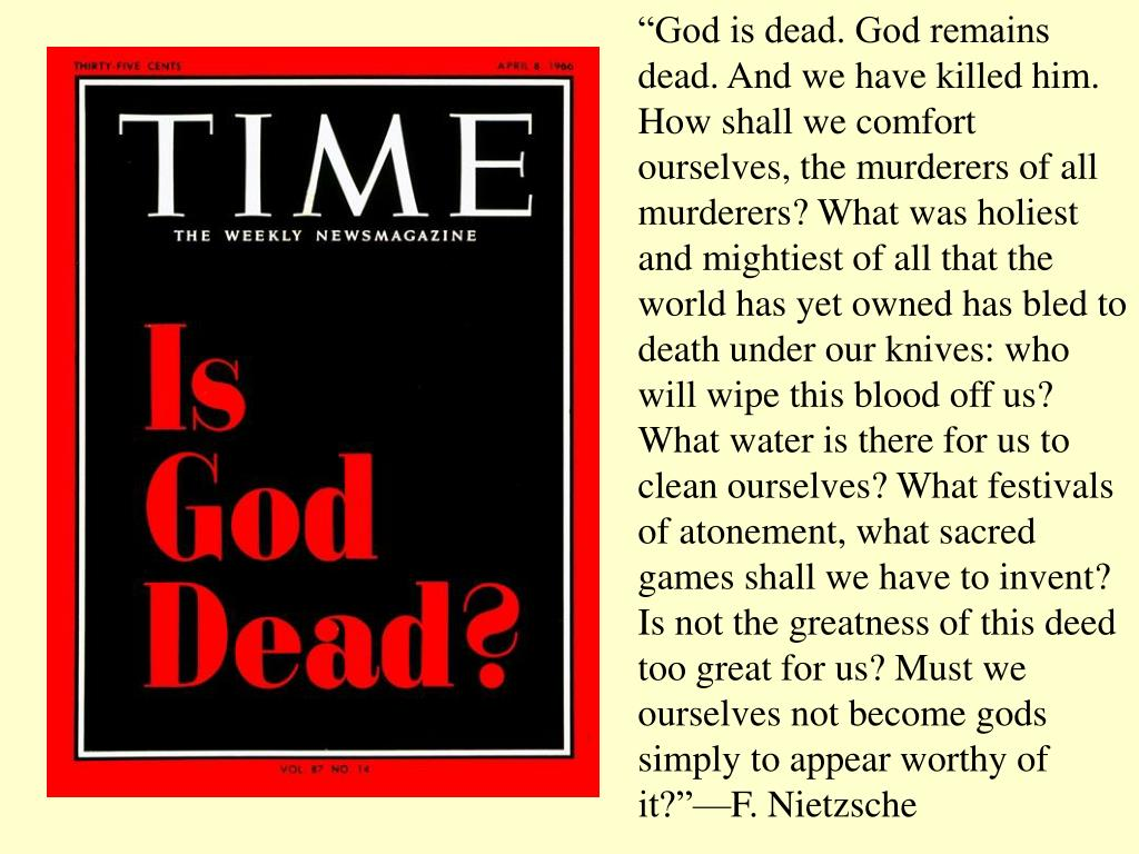 """""""God is dead. God remains dead. And we have killed him. How shall we comfort ourselves, the murderers of all murderers? What was holiest and mightiest of all that the world has yet owned has bled to death under our knives: who will wipe this blood off us? What water is there for us to clean ourselves? What festivals of atonement, what sacred games shall we have to invent? Is not the greatness of this deed too great for us? Must we ourselves not become gods simply to appear worthy of it?""""—F. Nietzsche"""