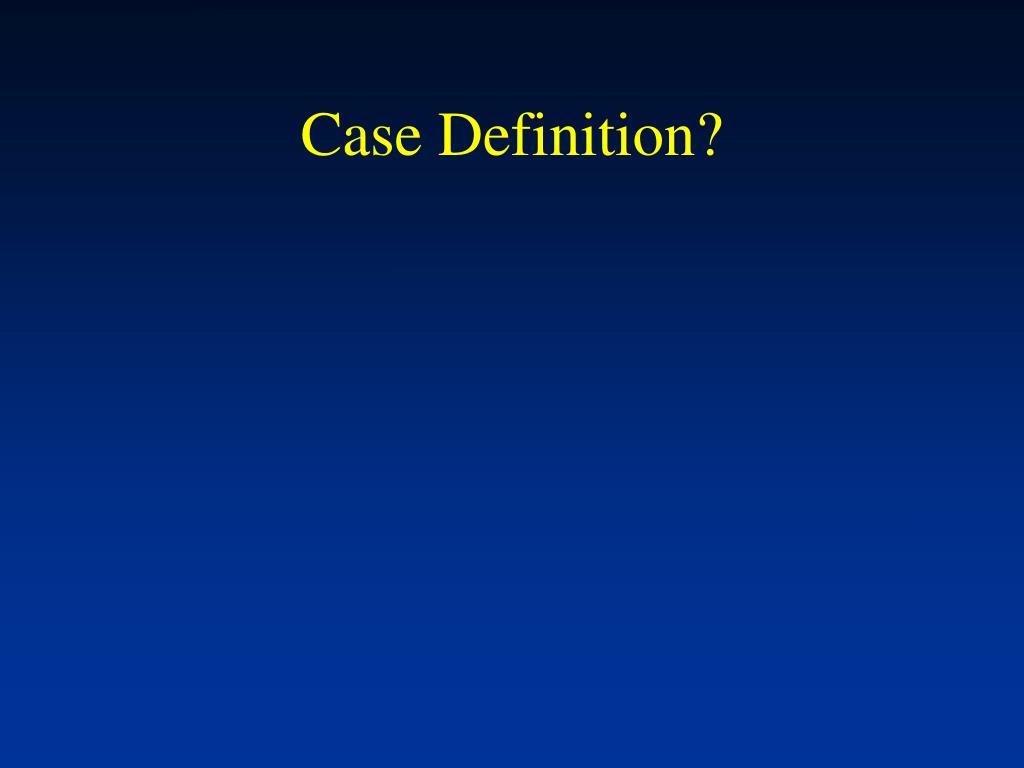 Case Definition?