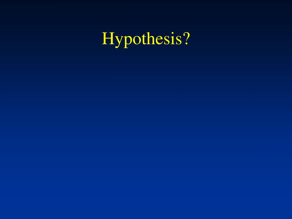 Hypothesis?