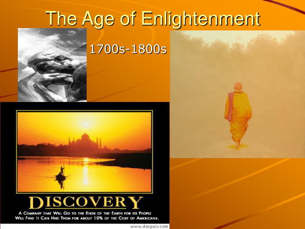 age of enlightenment The enlightenment was a period of profound optimism, a sense that with science and reason—and the consequent shedding of old superstitions—human beings and human society would improve you can probably tell already that the enlightenment was anti-clerical it was, for the most part, opposed to traditional catholicism.