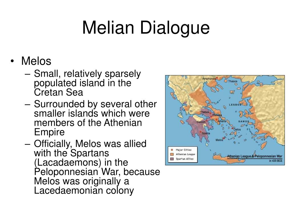 melian dialogue analysis The analysis is centred on the melian dialogue this is a passage from the history of the peloponnesean war by thucydides ( thou-sea-dee-dis ) or rather thou-key-thee-this  it servers as a prime example of the thinking of greater powers and the incentives they have to abide by established norms when doing so is contrary to their interests.