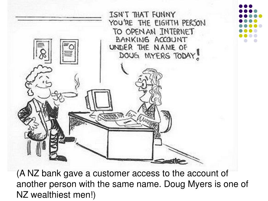 (A NZ bank gave a customer access to the account of another person with the same name. Doug Myers is one of NZ wealthiest men!)