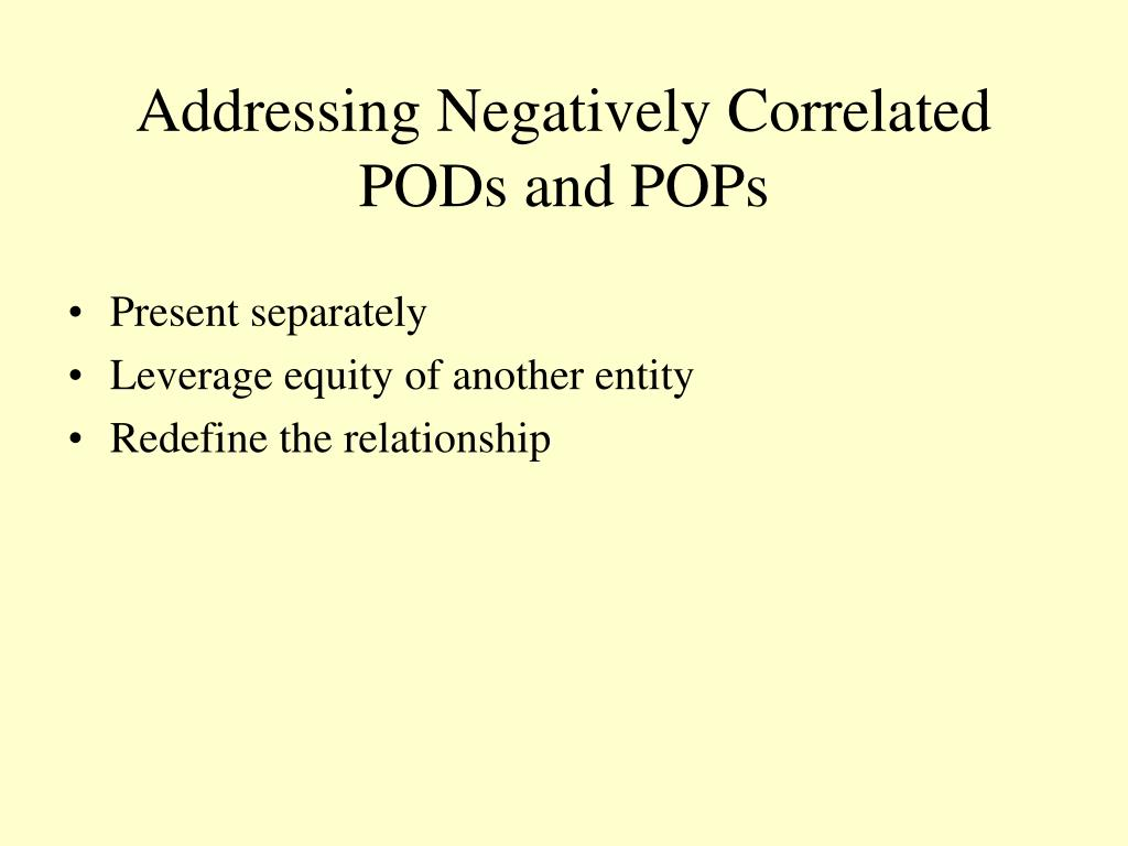 Addressing Negatively Correlated PODs and POPs