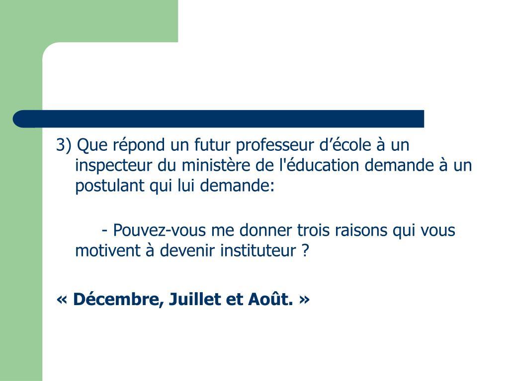 3) Que répond un futur professeur d'école à un inspecteur du ministère de l'éducation demande à un postulant qui lui demande: