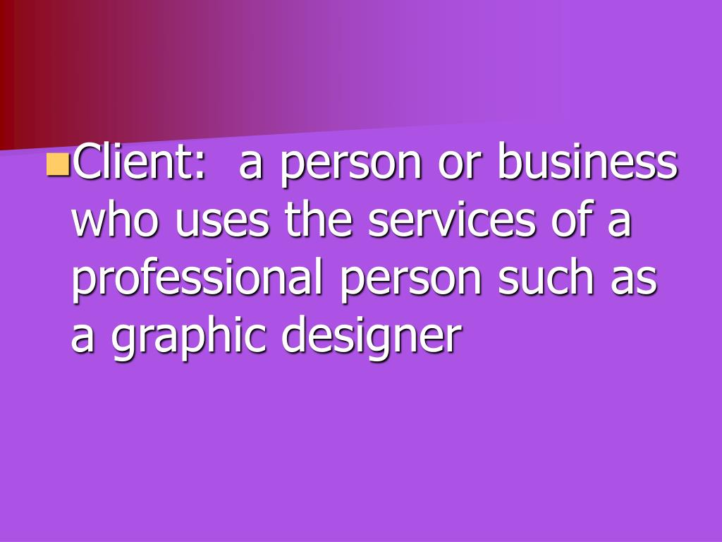 Client:  a person or business who uses the services of a professional person such as a graphic designer