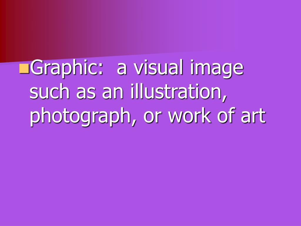 Graphic:  a visual image such as an illustration, photograph, or work of art